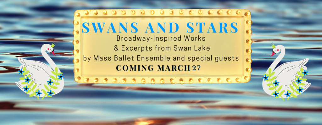 "Text reads "" Swans and Stars: Excerpts from Swan Lake and Broadway-inspired choreography by Mass Ballet Ensemble and Special Guests. Coming March 27."" Text is set on a marquee, against a background of blue water, flanked by two illustrated swans."