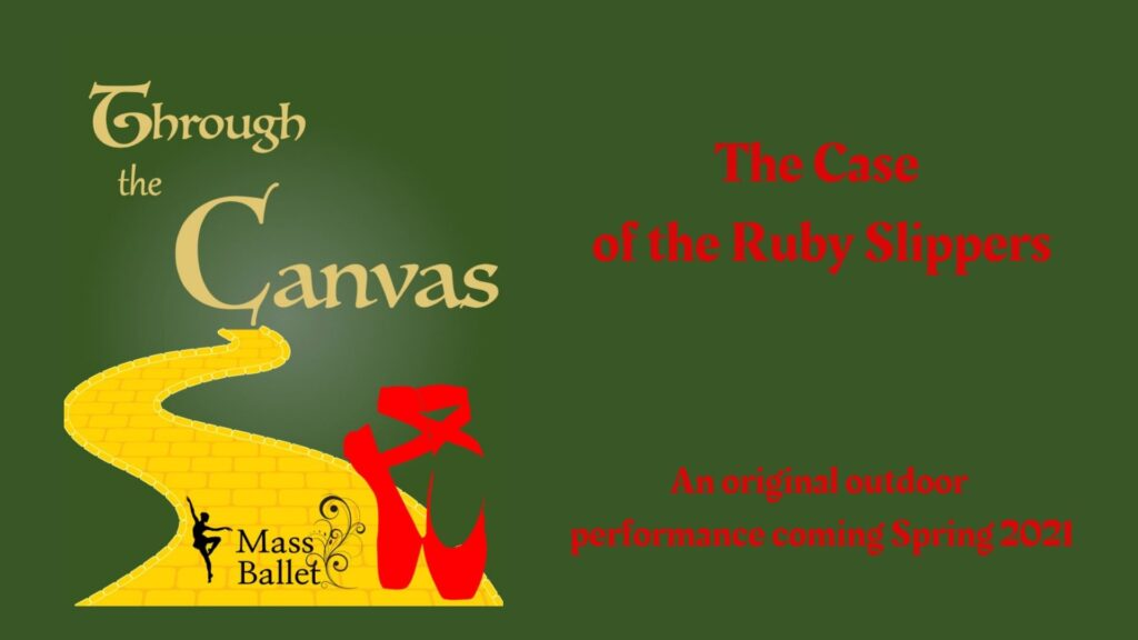 "The words ""Through The Canvas"" in yellow script and a yellow brick road. In the foreground are a pair of red pointe shoes and the Mass Ballet logo. Red letters read ""The Case of the Ruby Slippers"" An original outdoor performance coming Spring 2021"